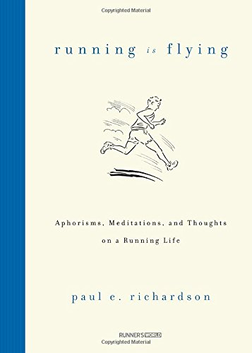 Running Is Flying: Aphorisms, Meditations, and Thoughts on a Running Life