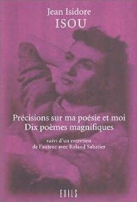 Précisions sur ma poésie et moi, suivies de 'Dix poèmes magnifiques' et d''un entretien de l'auteur avec Roland Sabatier' par Isidore Isou