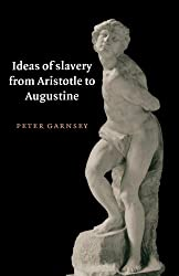 Ideas of Slavery from Aristotle to Augustine (The W. B. Stanford Memorial Lectures)