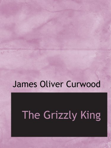 The Grizzly King: A Romance of the Wild pdf
