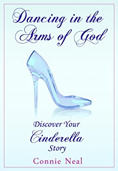 Dancing in the Arms of God: Discover Your Cinderella Story by [Neal, Connie]