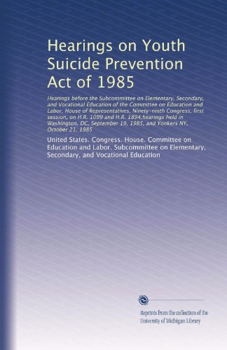 Hearings on Youth Suicide Prevention Act of 1985: Hearings before the Subcommittee on Elementary, Secondary, and Vocational Education of the Committee ... H.R. 1894;hearings held in Washington, DC,...