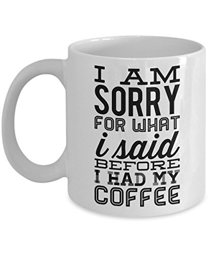 I am sorry for what I said before coffee - Funny Coffee Mug with Quote - 11 OZ Ceramic Novelty Cup for Women, Men, Friend, Family - Perfect, Creative, Best, - How Find Shape To Face For Glasses Your