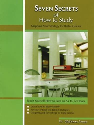 Seven Secrets Of How To Study: Teaching Yourself How To Earn An A+ In 12 Hours: Stephen Jones: 9780974082400: Amazon.com: Books & Seven Secrets Of How To Study: Teaching Yourself How To Earn An A+ ...