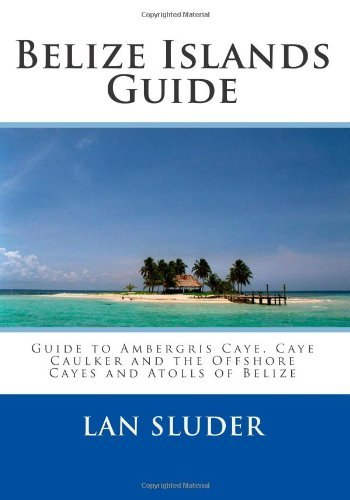 Download By Lan Sluder - Belize Islands Guide: Guide to Ambergris Caye, Caye Caulker and the Offshore Cayes and Atolls of Belize (12/29/09) PDF