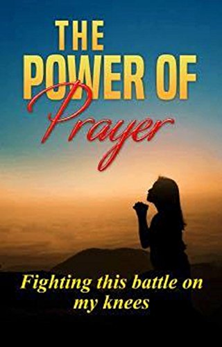 The  Power of Prayer: Fighting this Battle on my Knees