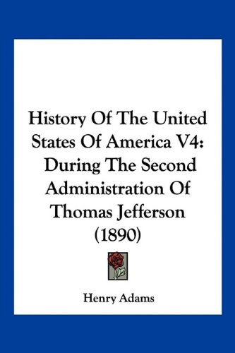 History Of The United States Of America V4: During The Second Administration Of Thomas Jefferson (1890) pdf