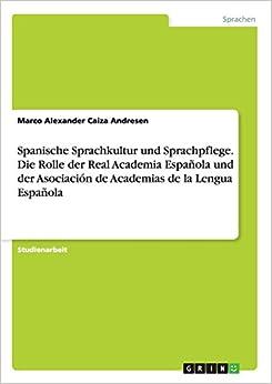 Spanische Sprachkultur Und Sprachpflege. Die Rolle Der Real Academia Espanola Und Der Asociacion de Academias de La Lengua Espanola