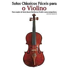 Solos Clássicos Fáceis para o Violino: Com canções de Bach, Mozart, Beethoven, Vivaldi e outros compositores (Portuguese Edition)