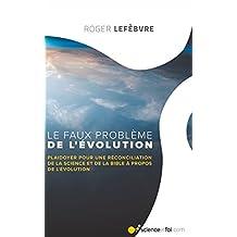 Le Faux Problème de L'évolution: Plaidoyer pour une Réconciliation de la Science avec la Bible à Propos de L'évolution (French Edition)