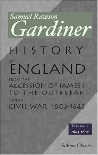 History of England from the Accession of James I. to the Outbreak of the Civil War: 1603-1642: Volume 1:1603-1607 PDF