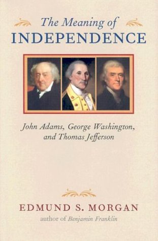 The Meaning of Independence: John Adams, George Washington, Thomas Jefferson