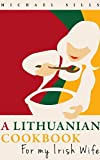 A Lithuanian Cookbook for my Irish Wife (Cookbooks for my Irish Wife 1)