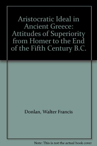 Aristocratic Ideal in Ancient Greece: Attitudes of Superiority from Homer to the End of the Fifth Century B.C.