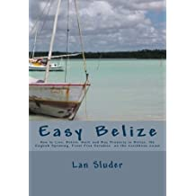 Easy Belize: How to Live, Retire, Work and Buy Property in Belize, the English Speaking Frost Free Paradise on the Caribbean Coast