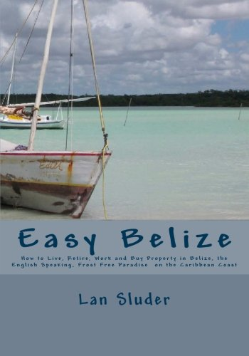 Easy Belize: How to Live, Retire, Work and Buy Property in Belize, the English Speaking Frost Free Paradise on the Caribbean Coast (Best Cities To Retire In America)