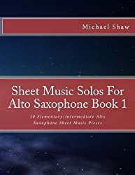 Sheet Music Solos For Alto Saxophone Book 1: 20 Elementary/Intermediate Alto Saxophone Sheet Music Pieces (Volume 1)