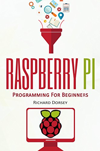 Raspberry Pi: Programming For Beginners (Raspberry Pi 3, Set Up, Raspberry Projects, Programming, Tips, Tricks, Step-by-Step, Problems, Solutions, Start Own Project)