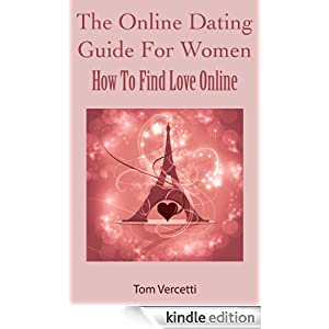 The Online Dating Guide for Women - How You Can Find Love Online Tom Vercetti