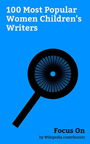 Focus On: 100 Most Popular Women Children's Writers: Brooke Shields, Julianne Moore, Maria Shriver, Jenna Bush Hager, Geri Halliwell, Laura Bush, Holly Amy Krouse Rosenthal, P. L. Travers, etc.