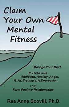 Claim Your Own Mental Fitness: Manage Your Mind to Overcome Addiction, Anxiety, Anger, Grief, Trauma & Depression and Form Positive Relationships by [Scovill Ph.D., Rea Anne]