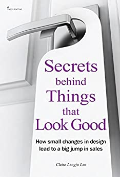 Secrets behind Things that Look good: How small changes in design lead to a big jump in sales by [Lee, Claire Langju]