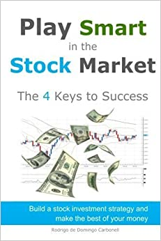Play Smart in the Stock Market - The 4 Keys to Success: Build a stock investment strategy and make the best of your money by Rodrigo de Domingo Carbonell (2015-03-09)
