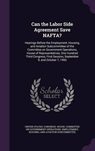 Read Online Can the Labor Side Agreement Save NAFTA?: Hearings Before the Employment, Housing, and Aviation Subcommittee of the Committee on Government Session, September 9, and October 7, 1993 ebook