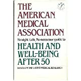The American Medical Association Straight-Talk No-Nonsense Guide to Health and Well-Being after 50, American Medical Association Staff, 0394738292