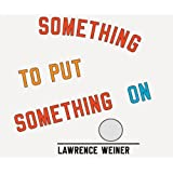 Lawrence Weiner: Something To Put Something On