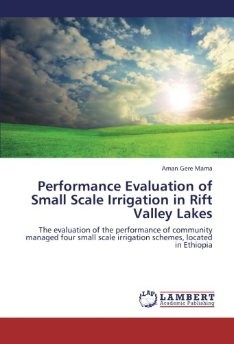 Performance Evaluation of Small Scale Irrigation in Rift Valley Lakes: The evaluation of the performance of community managed four small scale irrigation schemes, located in Ethiopia ebook