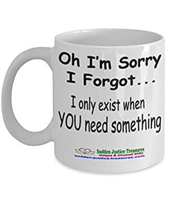 Oh I'm Sorry I Forgot I Only Exist When You Need Something White Mug Unique Birthday, Special Or Funny Occasion Gift. Best 11 Oz Ceramic Novelty Cup for Coffee, Tea, Hot Chocolate Or Toddy