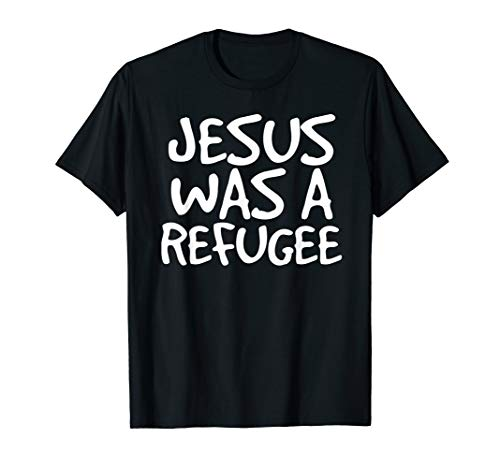JESUS WAS A REFUGEE Shirt Funny Immigrant Support Gift Idea]()