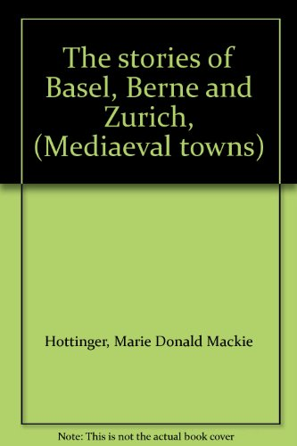 The stories of Basel, Berne and Zurich, (Mediaeval towns)