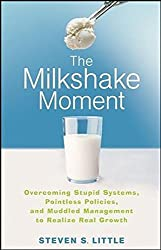 The Milkshake Moment: Overcoming Stupid Systems, Pointless Policies and Muddled Management to Realize Real Growth by Steven S. Little (2008-04-18)