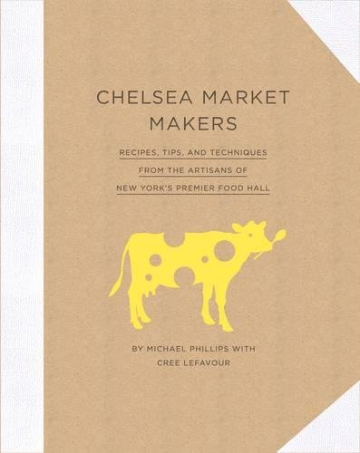 Chelsea Market Makers: Recipes, Tips, and Techniques from the Artisans of New York's Premier Food Hall by Michael Phillips, Cree LeFavour
