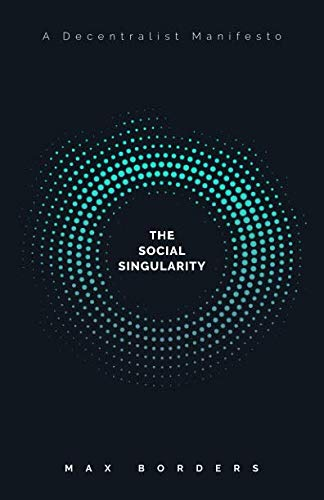 The Social Singularity: How decentralization will allow us to transcend politics, create global prosperity, and avoid the robot apocalypse