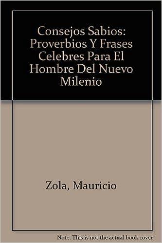 Consejos Sabios: Proverbios Y Frases Celebres Para El Hombre Del Nuevo Milenio: Amazon.es: Mauricio Zola: Libros