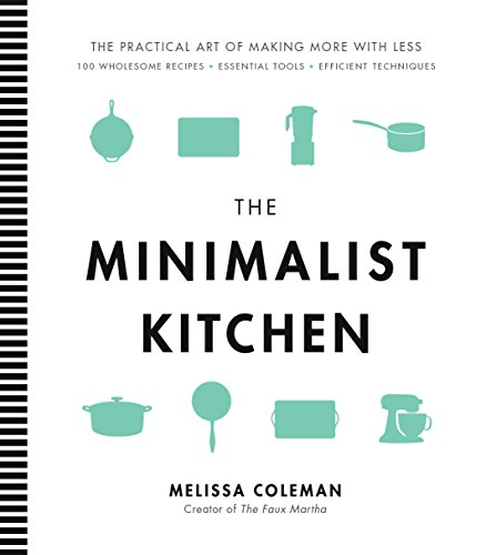 The Minimalist Kitchen: 100 Wholesome Recipes, Essential Tools, and Efficient Techniques cover