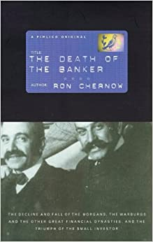The Death Of The Banker: The Decline of the Great Financial Dynasties and the Triumph of the Small Investor