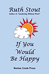 If You Would Be Happy: Cultivate Your Life Like a Garden (Ruth Stout Classics)