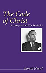 The Code of Christ: An Interpretation of the Beatitudes (Gerald Heard Reprint)