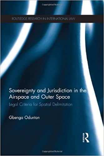 Sovereignty and Jurisdiction in Airspace and Outer Space: Legal Criteria for Spatial Delimitation (Routledge Research in International Law)