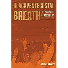 Blackpentecostal Breath: The Aesthetics of Possibility