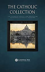The Catholic Collection: 734 Catholic Essays and Novels on Authentic Catholic Teaching
