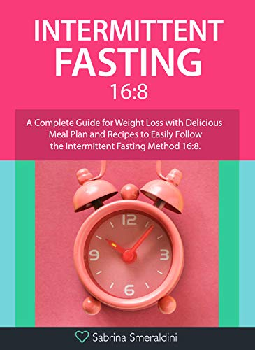 Intermittent Fasting 16:8: A Complete Guide for Weight Loss with Delicious Meal Plan and Recipes to Easily Follow the Intermittent Fasting Method 16:8 by [Smeraldini, Sabrina ]