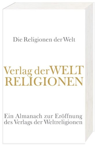 Die Religionen der Welt: Ein Almanach zur Eröffnung des Verlags der Weltreligionen