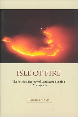 Isle of Fire: The Political Ecology of Landscape Burning in Madagascar (University of Chicago Geography Research ()