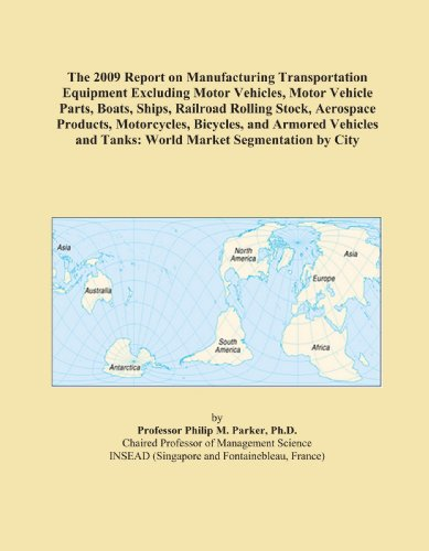 - The 2009 Report on Manufacturing Transportation Equipment Excluding Motor Vehicles, Motor Vehicle Parts, Boats, Ships, Railroad Rolling Stock, ... and Tanks: World Market Segmentation by City