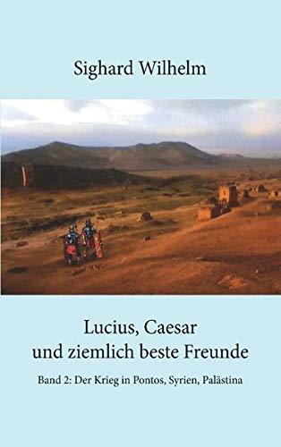 Lucius, Caesar und ziemlich beste Freunde Band II: Band 2. Der Krieg in Pontos, Syrien, Palästina